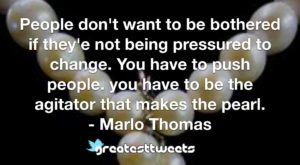 People don't want to be bothered if they'e not being pressured to change. You have to push people. you have to be the agitator that makes the pearl. - Marlo Thomas