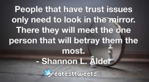 People that have trust issues only need to look in the mirror. There they will meet the one person that will betray them the most. - Shannon L. Alder