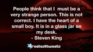 People think that I must be a very strange person. This is not correct. I have the heart of a small boy. It is in a glass jar on my desk. - Steven King