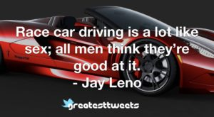 Race car driving is a lot like sex; all men think they're good at it. - Jay Leno