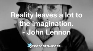 Reality leaves a lot to the imagination. - John Lennon