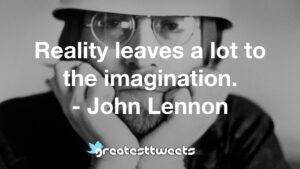 Reality leaves a lot to the imagination. - John Lennon