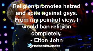 Religion promotes hatred and spite against gays. From my point of view, I would ban religion completely. - Elton John