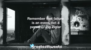 Remember that failure is an event, not a person. - Zig Ziglar