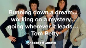 Running down a dream... working on a mystery... going wherever it leads… - Tom Petty
