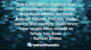 It is a mistake to suppose that men succeed through success; they much oftener succeed through failures. Precept, study, advice, and example could never have taught them so well as failure has done.- Samuel Smiles.001