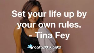 Set your life up by your own rules. - Tina Fey