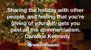 Sharing the holiday with other people, and feeling that you're giving of yourself, gets you past all the commercialism. - Caroline Kennedy