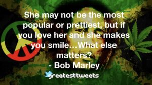 She may not be the most popular or prettiest, but if you love her and she makes you smile…What else matters? - Bob Marley