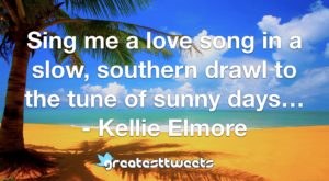 Sing me a love song in a slow, southern drawl to the tune of sunny days… - Kellie Elmore