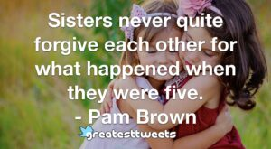 Sisters never quite forgive each other for what happened when they were five. - Pam Brown