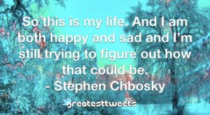 So this is my life. And I am both happy and sad and I'm still trying to figure out how that could be. - Stephen Chbosky
