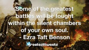 Some of the greatest battles will be fought within the silent chambers of your own soul. - Ezra Taft Benson