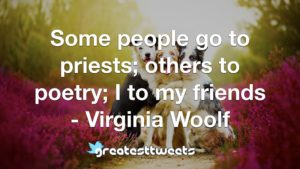Some people go to priests; others to poetry; I to my friends - Virginia Woolf