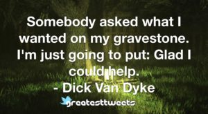 Somebody asked what I wanted on my gravestone. I'm just going to put- Glad I could help. - Dick Van Dyke.001
