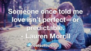 Someone once told me love isn't perfect—or predictable. - Lauren Morrill