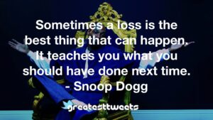 Sometimes a loss is the best thing that can happen. It teaches you what you should have done next time. - Snoop Dogg