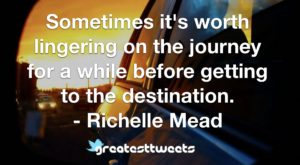 Sometimes it's worth lingering on the journey for a while before getting to the destination. - Richelle Mead
