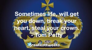 Sometimes life, will get you down, break your heart, steal your crown. - Tom Petty