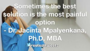 Sometimes the best solution is the most painful option - Dr. Jacinta Mpalyenkana, Ph.D, MBA
