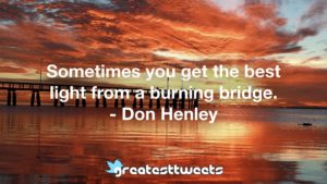 Sometimes you get the best light from a burning bridge. - Don Henley