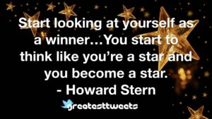 Start looking at yourself as a winner…You start to think like you're a star and you become a star. - Howard Stern