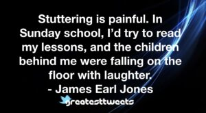Stuttering is painful. In Sunday school, I'd try to read my lessons, and the children behind me were falling on the floor with laughter. - James Earl Jones
