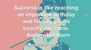 Success is like reaching an important birthday and finding you're exactly the same. - Audrey Hepburn
