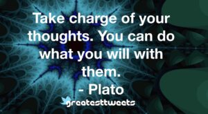 Take charge of your thoughts. You can do what you will with them. - Plato