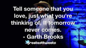 Tell someone that you love, just what you're thinking of, If tomorrow never comes. - Garth Brooks