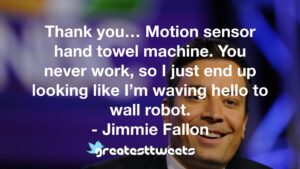 Thank you… Motion sensor hand towel machine. You never work, so I just end up looking like I'm waving hello to wall robot. - Jimmie Fallon
