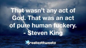 That wasn't any act of God. That was an act of pure human fuckery. - Steven King