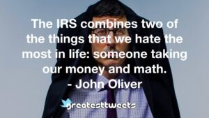 The IRS combines two of the things that we hate the most in life: someone taking our money and math. - John Oliver
