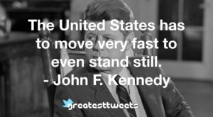 The United States has to move very fast to even stand still. - John F. Kennedy