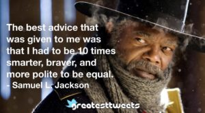 The best advice that was given to me was that I had to be 10 times smarter, braver, and more polite to be equal. - Samuel L. Jackson