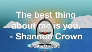 The best thing about me is you. - Shannon Crown