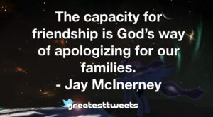 The capacity for friendship is God's way of apologizing for our families. - Jay McInerney