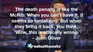 The death penalty is like the McRib. When you can't have it, it seems so tantalizing. But when they bring it back, you think, 'Wow, this is ethically wrong. - John Oliver