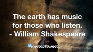 The earth has music for those who listen. - William Shakespeare
