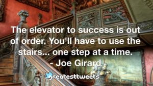 The elevator to success is out of order. You'll have to use the stairs... one step at a time. - Joe Girard