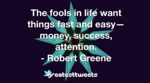 The fools in life want things fast and easy—money, success, attention. - Robert Greene
