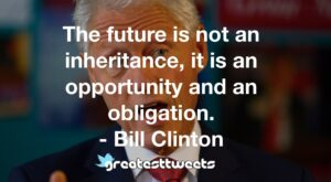 The future is not an inheritance, it is an opportunity and an obligation. - Bill Clinton