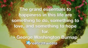 The grand essentials to happiness in this life are something to do, something to love, and something to hope for. - George Washington Burnap
