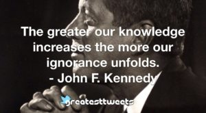 The greater our knowledge increases the more our ignorance unfolds. - John F. Kennedy
