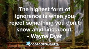 The highest form of ignorance is when you reject something you don't know anything about. - Wayne Dyer