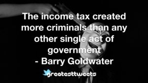 The income tax created more criminals than any other single act of government