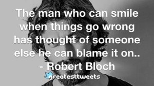 The man who can smile when things go wrong has thought of someone else he can blame it on.. - Robert Bloch