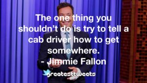 The one thing you shouldn't do is try to tell a cab driver how to get somewhere. - Jimmie Fallon