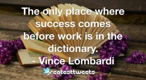 The only place where success comes before work is in the dictionary. - Vince Lombardi
