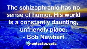 The schizophrenic has no sense of humor. His world is a constantly daunting, unfriendly place. - Bob Newhart